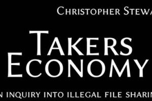 Takers Economy – An Inquiry Into Illegal File Sharing By Christopher Stewart